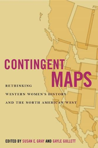 Contingent Maps: Rethinking Western Women's History and the North American West - Women's Western Voices (Hardback)
