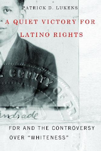"""A Quiet Victory for Latino Rights: FDR and the Controversy Over """"""""Whiteness (Hardback)"""