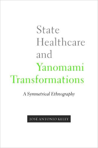 State Healthcare and Yanomami Transformations: A Symmetrical Ethnography (Hardback)