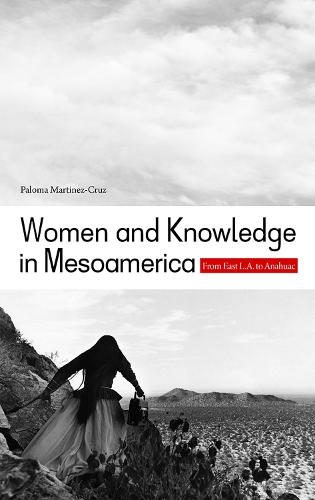 Women and Knowledge in Mesoamerica: From East L.A. to Anahuac (Paperback)