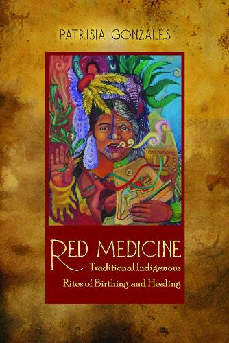 Red Medicine: Traditional Indigenous Rites of Birthing and Healing (Paperback)