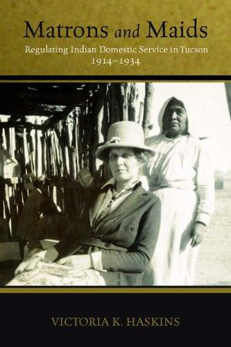 Matrons and Maids: Regulating Indian Domestic Service in Tucson, 1914-1934 (Hardback)