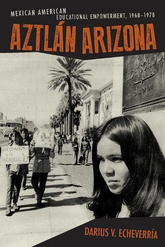 Aztlan Arizona: Mexican American Educational Empowerment, 1968 - 1978 (Hardback)