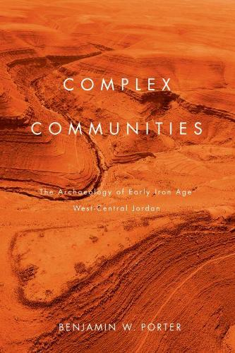 Complex Communities: The Archaeology of Early Iron Age West-Central Jordan (Hardback)