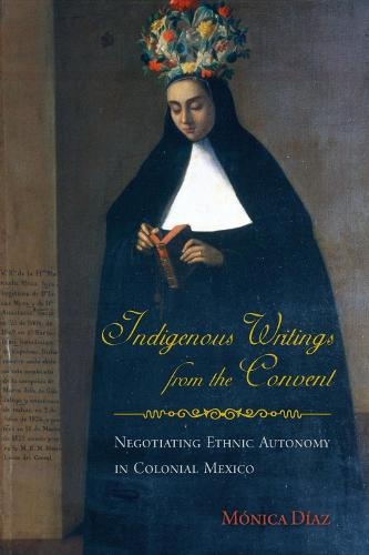 Indigenous Writings from the Convent: Negotiating Ethnic Autonomy in Colonial Mexico (Paperback)