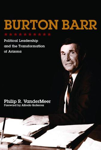 Burton Barr: Political Leadership and the Transformation of Arizona (Hardback)