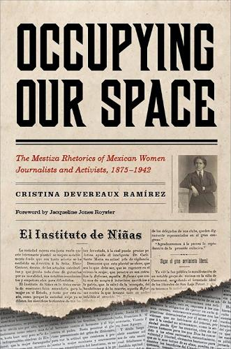 Occupying Our Space: The Mestiza Rhetorics of Mexican Women Journalists and Activists, 1875-1942 (Hardback)