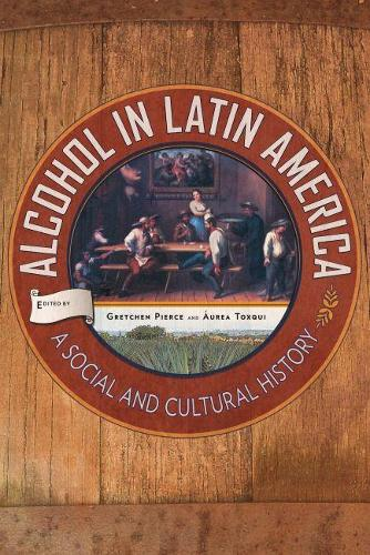 Alcohol in Latin America: A Social and Cultural History (Hardback)