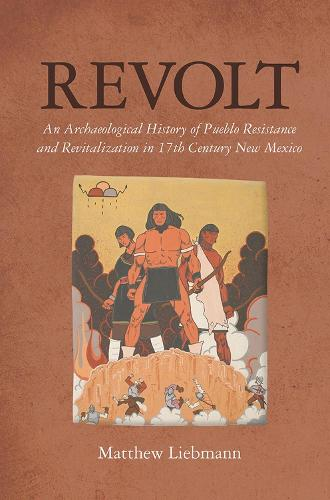 Revolt: An Archaeological History of Pueblo Resistance and Revitalization in 17th Century New Mexico - The Archaeology of Colonialism in Native North America (Paperback)