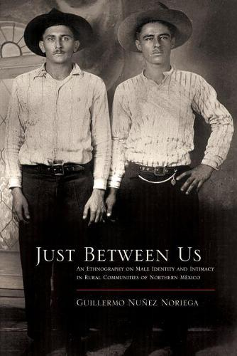 Just Between Us: An Ethnography of Male Identity and Intimacy in Rural Communities of Northern Mexico - Southwest Center Series (Paperback)