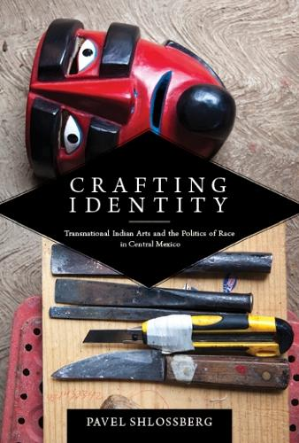 Crafting Identity: Transnational Indian Arts and the Politics of Race in Central Mexico - First Peoples: New Directions in Indigenous Studies (Hardback)