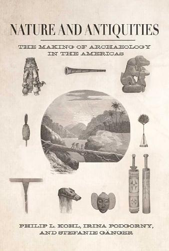 Nature and Antiquities: The Making of Archaeology in the Americas (Hardback)