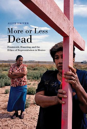 More or Less Dead: Feminicide, Haunting, and the Ethics of Representation in Mexico (Hardback)