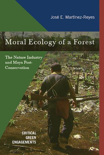 Moral Ecology of a Forest: The Nature Industry and Maya Post-Conservation - Critical Green Engagements: Investigating the Green Economy and Its Alternatives (Hardback)