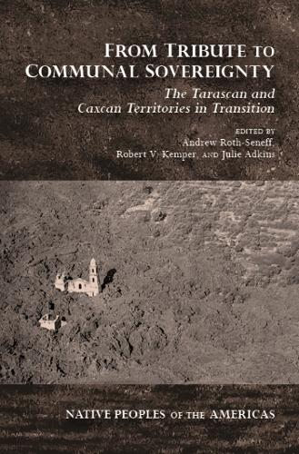 From Tribute to Communal Sovereignty: The Tarascan and Caxcan Territories in Transition - Native Peoples of the Americas (Hardback)