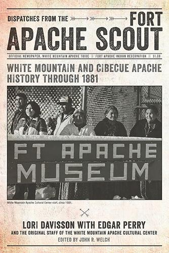 Dispatches from the Fort Apache Scout: White Mountain and Cibecue Apache History Through 1881 (Paperback)