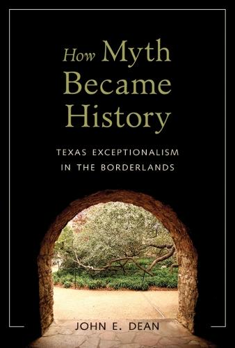 How Myth Became History: Texas Exceptionalism in the Borderlands (Hardback)