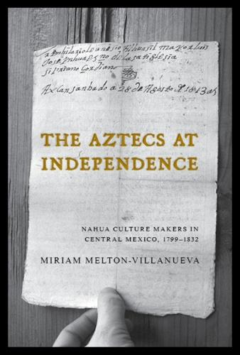 The Aztecs at Independence: Nahua Culture Makers in Central Mexico, 1799-1832 (Hardback)