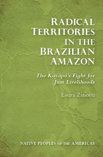 Radical Territories in the Brazilian Amazon: The Kayapo's Fight for Just Livelihoods - Native Peoples of the Americas (Hardback)