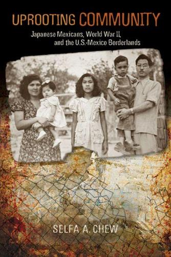 Uprooting Community: Japanese Mexicans, World War II, and the U.S.-Mexico Borderlands (Paperback)