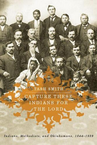 Capture These Indians for the Lord: Indians, Methodists, and Oklahomans, 1844-1939 (Paperback)
