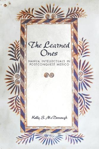 The Learned Ones: Nahua Intellectuals in Postconquest Mexico - First Peoples: New Directions in Indigenous (Paperback)