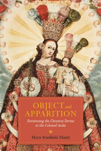 Object and Apparition: Envisioning the Christian Divine in the Colonial Andes (Paperback)