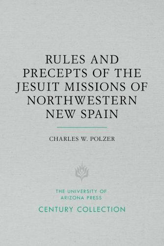 Rules and Precepts of the Jesuit Missions of Northwestern New Spain - Century Collection (Paperback)
