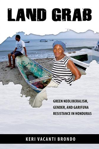 Land Grab: Green Neoliberalism, Gender, and Garifuna Resistance in Honduras (Paperback)