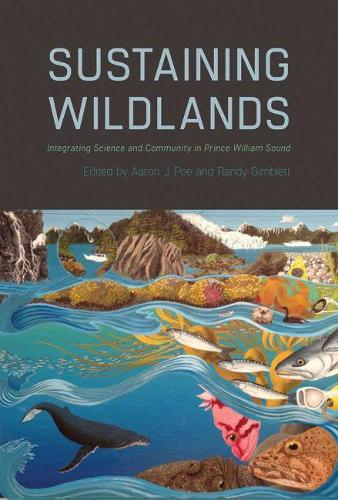 Sustaining Wildlands: Integrating Science and Community in Prince William Sound (Hardback)