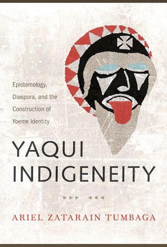 Yaqui Indigeneity: Epistemology, Diaspora, and the Construction of Yoeme Identity (Hardback)