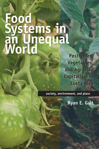 Food Systems in an Unequal World: Pesticides, Vegetables, and Agrarian Capitalism in Costa Rica - Society, Environment, and Place (Paperback)