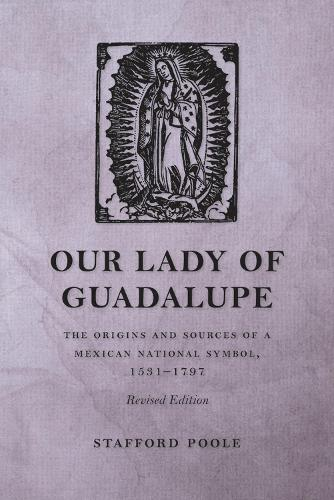 Our Lady of Guadalupe: The Origins and Sources of a Mexican National Symbol, 1531-1797 (Paperback)