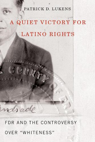 """A Quiet Victory for Latino Rights: FDR And The Controversy Over """"""""Whiteness (Paperback)"""