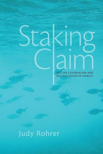 Staking Claim: Settler Colonialism and Racialization in Hawai`i - Critical Issues in Indigenous Studies (Paperback)