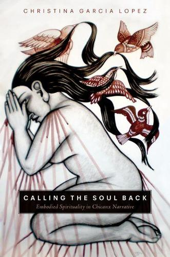 Calling the Soul Back: Embodied Spirituality in Chicanx Narrative (Hardback)