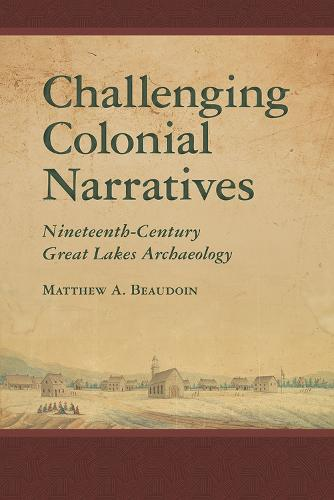 Challenging Colonial Narratives: Nineteenth-Century Great Lakes Archaeology - Archaeology of Indigenous-Colonial Interactions in the Americas (Hardback)