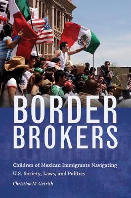 Border Brokers: Children of Mexican Immigrants Navigating U.S. Society, Laws, and Politics (Hardback)