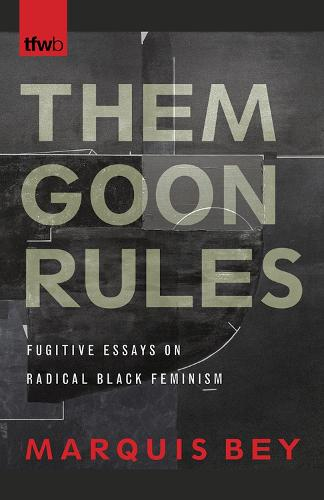 Them Goon Rules: Fugitive Essays on Radical Black Feminism - The Feminist Wire Books (Paperback)