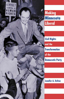 Making Minnesota Liberal: Civil Rights And The Transformation Of The Democratic Party (Hardback)