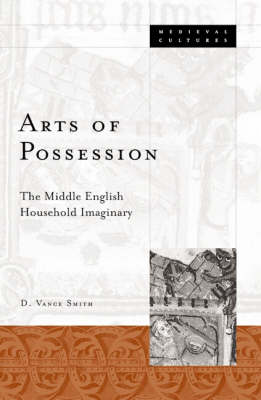 Arts Of Possession: The Middle English Household Imaginary - Medieval Cultures (Paperback)