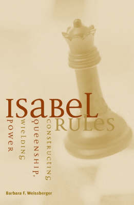 Isabel Rules: Constructing Queenship, Wielding Power (Paperback)