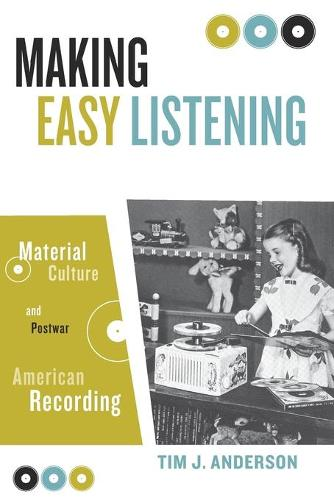Making Easy Listening: Material Culture and Postwar American Recording - Commerce and Mass Culture (Paperback)