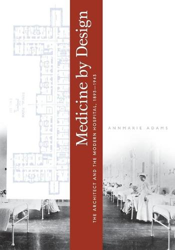 Medicine by Design: The Architect and the Modern Hospital, 1893-1943 - Architecture, Landscape and Amer Culture (Paperback)