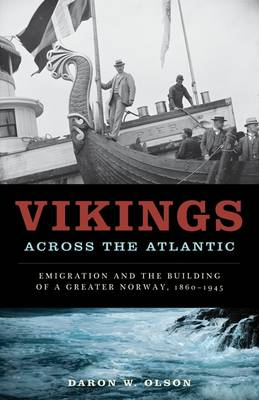Vikings across the Atlantic: Emigration and the Building of a Greater Norway, 1860-1945 (Hardback)