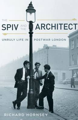 The Spiv and the Architect: Unruly Life in Postwar London (Hardback)
