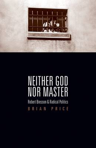 Neither God nor Master: Robert Bresson and Radical Politics (Paperback)