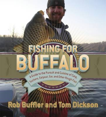 Fishing for Buffalo: A Guide to the Pursuit and Cuisine of Carp, Suckers, Eelpout, Gar, and Other Rough Fish (Paperback)