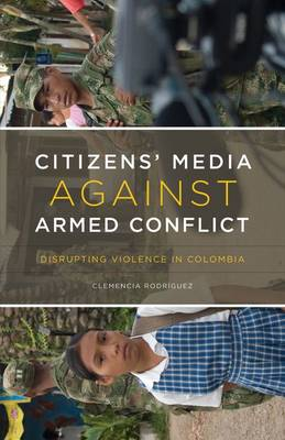 Citizen's Media Against Armed Conflict: Disrupting Violence in Colombia (Hardback)