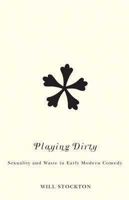 Playing Dirty: Sexuality and Waste in Early Modern Comedy (Paperback)